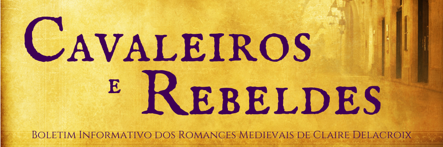 Cavaleiros e Rebeldes Boletim Informativo dos Romances Medievais de Claire Delacroix