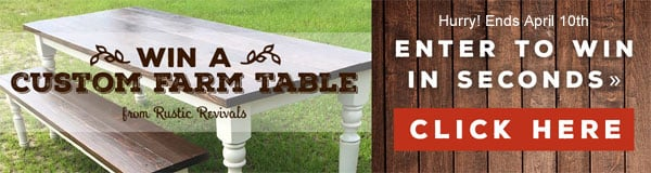 Click Here to enter to win a Custom Farm Table from Rustic Revivals. Hurry, Ends April 10th!