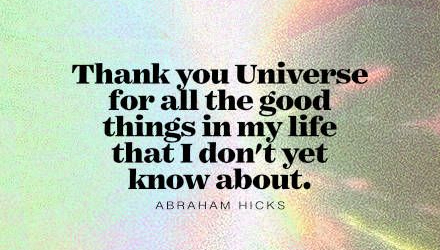 Thank you Universe for all the good things in my life that I don't yet know about.