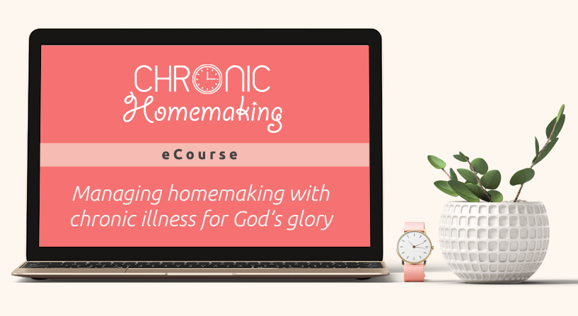 Chronic Homemaking - Managing homemaking with chronic illness for God's glory