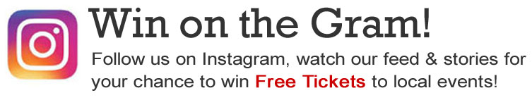 Follow us onInstagram and watch our feed for your chance to win Free Tickets to local events!